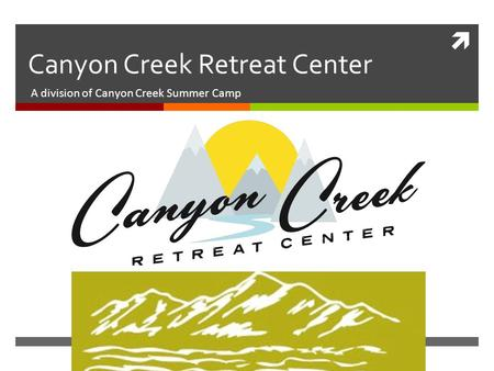  Canyon Creek Retreat Center A division of Canyon Creek Summer Camp.