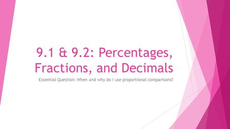 9.1 & 9.2: Percentages, Fractions, and Decimals Essential Question: When and why do I use proportional comparisons?
