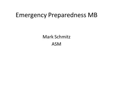Emergency Preparedness MB Mark Schmitz ASM. Tonight's Goals Prepare for summer camp 2013 Prepare to complete select requirements: 2a-c, 6c and 8c Prepare.