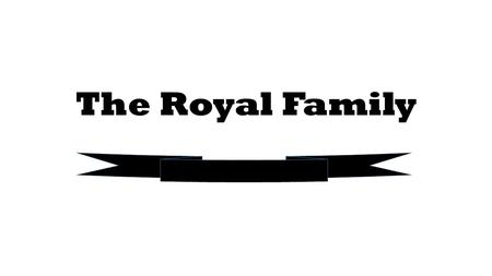 The Royal Family. cousinbrother-in-lawgrandmastep-father half-sisterniecenephewuncle mother-in-lawauntstep-brother great- grandfather step-sonsecond-cousingrandadhusband.