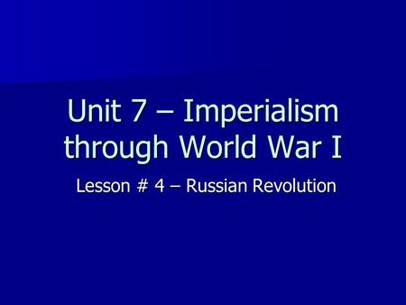 Unit 7 – Imperialism through World War I Lesson # 4 – Russian Revolution.