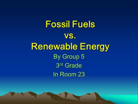 Fossil Fuels vs. Renewable Energy By Group 5 3 rd Grade In Room 23.