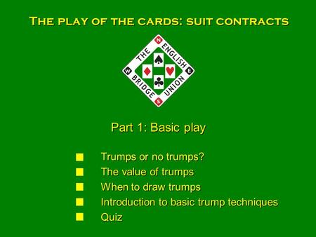 The play of the cards: suit contracts Trumps or no trumps? Trumps or no trumps? The value of trumps The value of trumps When to draw trumps When to draw.