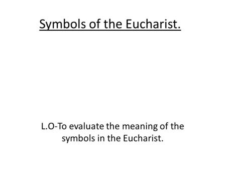 Symbols of the Eucharist. L.O-To evaluate the meaning of the symbols in the Eucharist.