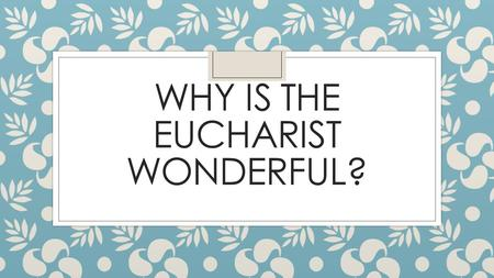 WHY IS THE EUCHARIST WONDERFUL?. Eucharist The Eucharist, a memorial of the death and resurrection of Jesus, re-presents his sacrifice. It is a means.
