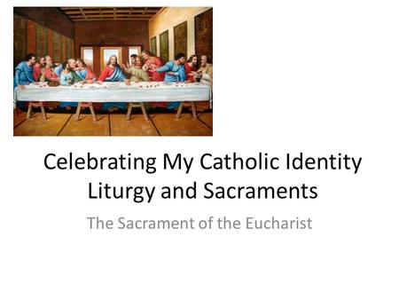 Celebrating My Catholic Identity Liturgy and Sacraments The Sacrament of the Eucharist.