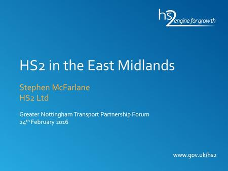 HS2 in the East Midlands Stephen McFarlane HS2 Ltd Greater Nottingham Transport Partnership Forum 24th February 2016.