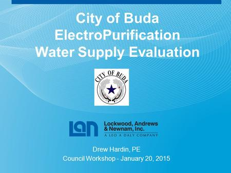 City of Buda ElectroPurification Water Supply Evaluation Drew Hardin, PE Council Workshop - January 20, 2015.