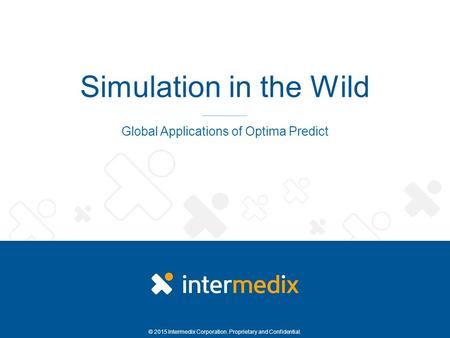 © 2015 Intermedix Corporation. Proprietary and Confidential. Simulation in the Wild Global Applications of Optima Predict.