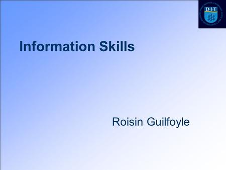 Information Skills Roisin Guilfoyle. Workshop Outline Search strategy Information resources –Google –Academic Search Premier Managing References.