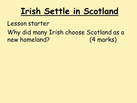 Irish Settle in Scotland Lesson starter Why did many Irish choose Scotland as a new homeland?(4 marks)