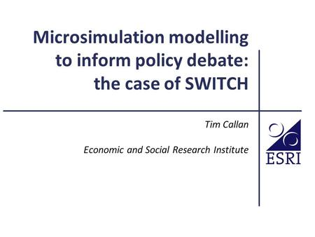 Microsimulation modelling to inform policy debate: the case of SWITCH Tim Callan Economic and Social Research Institute.