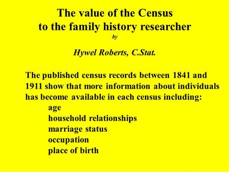 The value of the Census to the family history researcher by Hywel Roberts, C.Stat. The published census records between 1841 and 1911 show that more information.