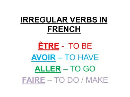 IRREGULAR VERBS IN FRENCH ÊTRE - TO BE AVOIR – TO HAVE ALLER – TO GO FAIRE – TO DO / MAKE.