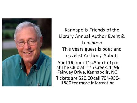 Kannapolis Friends of the Library Annual Author Event & Luncheon This years guest is poet and novelist Anthony Abbott April 16 from 11:45am to 1pm at The.