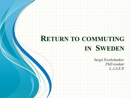 R ETURN TO COMMUTING IN S WEDEN Sergii Troshchenkov PhD student L.A.S.E.R.