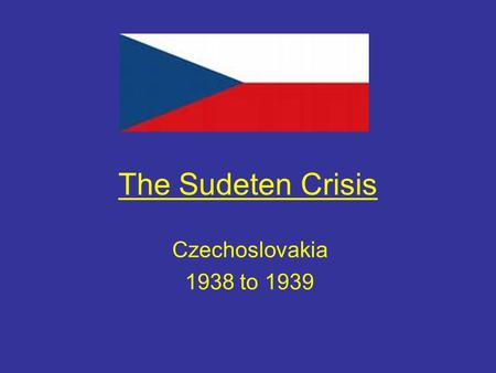 The Sudeten Crisis Czechoslovakia 1938 to 1939. Aims of the lesson By the end of this lesson you will Describe the causes and events of the Sudeten crisis.