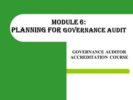 MODULE 6: PLANNING FOR GOVERNANCE AUDIT GOVERNANCE AUDITOR ACCREDITATION COURSE.