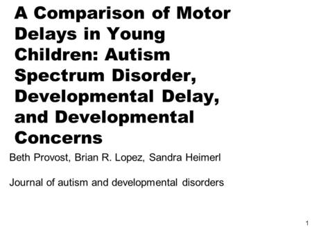 1 A Comparison of Motor Delays in Young Children: Autism Spectrum Disorder, Developmental Delay, and Developmental Concerns Beth Provost, Brian R. Lopez,