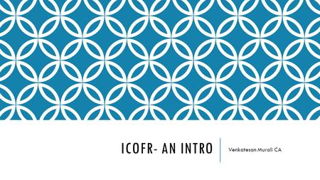 ICOFR- AN INTRO Venkatesan Murali CA. AGENDA FOR THE HOUR 1.Intro to ICOFR – Company's ACT 2013 2.Risk vs Activity vs Control 3.Assertions - Meaning 4.Contents.