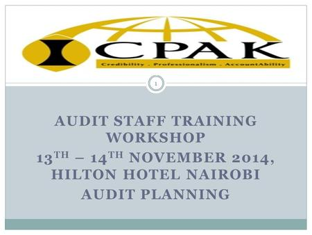AUDIT STAFF TRAINING WORKSHOP 13 TH – 14 TH NOVEMBER 2014, HILTON HOTEL NAIROBI AUDIT PLANNING 1.