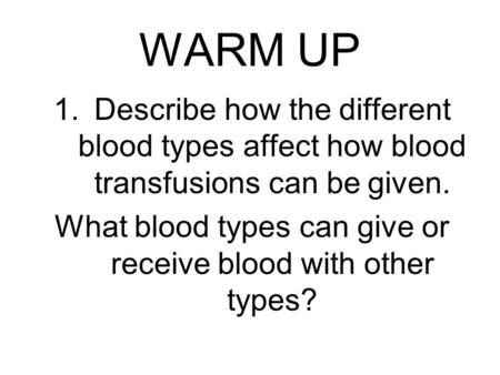 WARM UP 1.Describe how the different blood types affect how blood transfusions can be given. What blood types can give or receive blood with other types?