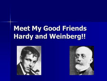 Meet My Good Friends Hardy and Weinberg!! Biologists use models to study populations. Biologists use models to study populations. Hardy and Weinberg.