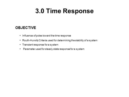 3.0 Time Response OBJECTIVE Influence of poles toward the time response Routh-Hurwitz Criteria used for determining the stability of a system Transient.
