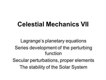 Celestial Mechanics VII Lagrange's planetary equations Series development of the perturbing function Secular perturbations, proper elements The stability.