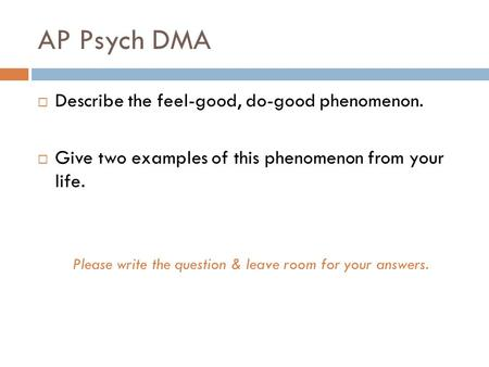 AP Psych DMA  Describe the feel-good, do-good phenomenon.  Give two examples of this phenomenon from your life. Please write the question & leave room.