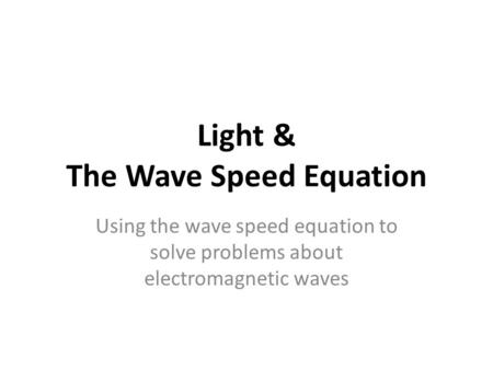 Light & The Wave Speed Equation Using the wave speed equation to solve problems about electromagnetic waves.