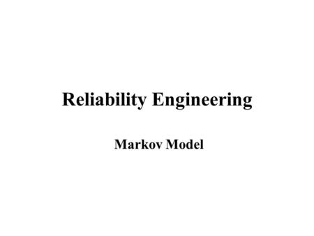 Reliability Engineering Markov Model. State Space Method Example: parallel structure of two components Possible System States: 0 (both components in failed.