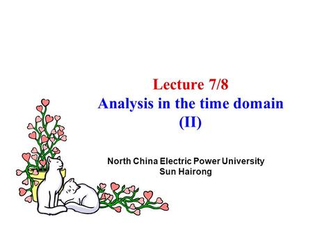 Lecture 7/8 Analysis in the time domain (II) North China Electric Power University Sun Hairong.
