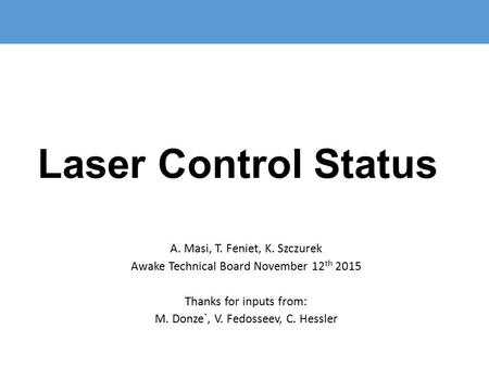 Laser Control Status A. Masi, T. Feniet, K. Szczurek Awake Technical Board November 12 th 2015 Thanks for inputs from: M. Donze`, V. Fedosseev, C. Hessler.