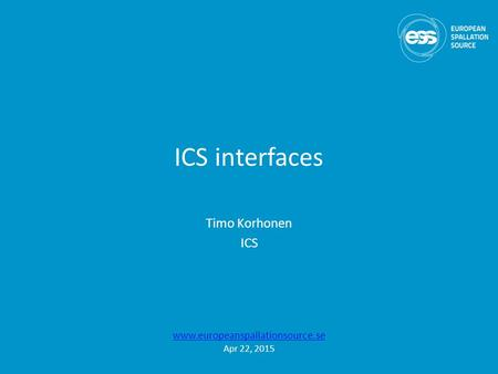 ICS interfaces Timo Korhonen ICS www.europeanspallationsource.se Apr 22, 2015.
