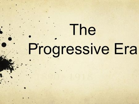 The Progressive Era 1890 - 1918. Progressive Party Platforms Give more power to the people Corrupt free government Corrupt free businesses Better working.