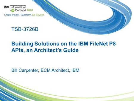 Building Solutions on the IBM FileNet P8 APIs, an Architect's Guide Bill Carpenter, ECM Architect, IBM TSB-3726B.