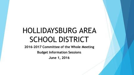 HOLLIDAYSBURG AREA SCHOOL DISTRICT 2016-2017 Committee of the Whole Meeting Budget Information Sessions June 1, 2016.