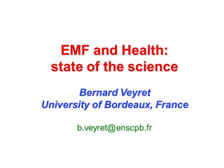 EMF and Health: state of the science Bernard Veyret University of Bordeaux, France of Bordeaux, France