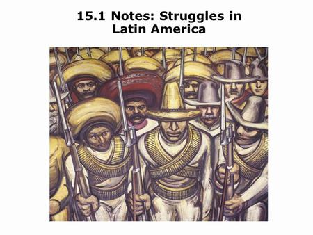 15.1 Notes: Struggles in Latin America. Objectives Identify the causes and effects of the Mexican Revolution. Describe the Institutional Revolutionary.
