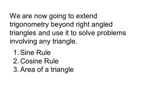 We are now going to extend trigonometry beyond right angled triangles and use it to solve problems involving any triangle. 1.Sine Rule 2.Cosine Rule 3.Area.