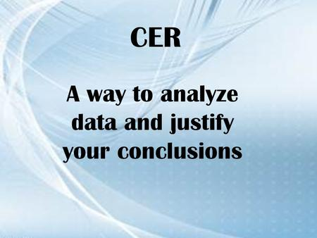 CER A way to analyze data and justify your conclusions.