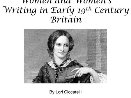 Women and Women's Writing in Early 19 th Century Britain By Lori Ciccarelli.