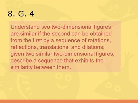 8. G. 4 Understand two two-dimensional figures are similar if the second can be obtained from the first by a sequence of rotations, reflections, translations,