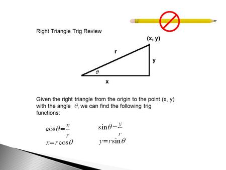 Right Triangle Trig Review Given the right triangle from the origin to the point (x, y) with the angle, we can find the following trig functions: