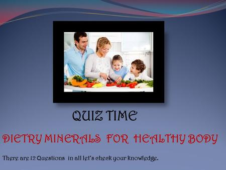 QUIZ TIME DIETRY MINERALS FOR HEALTHY BODY There are 12 Questions in all let's check your knowledge.