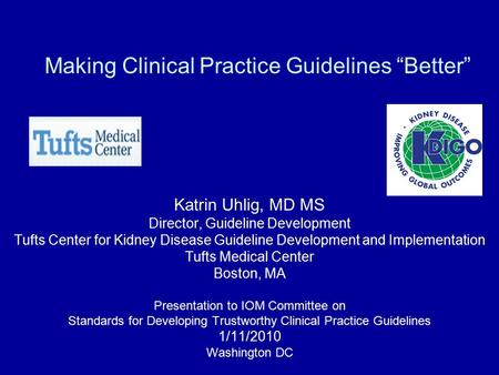 "Making Clinical Practice Guidelines ""Better"" Katrin Uhlig, MD MS Director, Guideline Development Tufts Center for Kidney Disease Guideline Development."