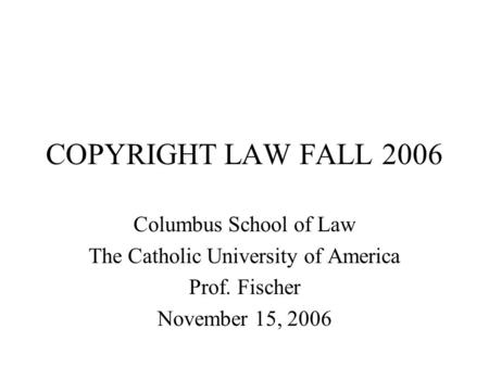 COPYRIGHT LAW FALL 2006 Columbus School of Law The Catholic University of America Prof. Fischer November 15, 2006.