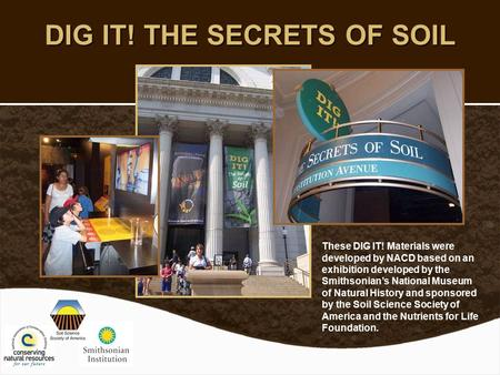 DIG IT! THE SECRETS OF SOIL These DIG IT! Materials were developed by NACD based on an exhibition developed by the Smithsonian's National Museum of Natural.