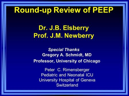 Round-up Review of PEEP Dr. J.B. Elsberry Prof. J.M. Newberry Special Thanks Gregory A. Schmidt, MD Professor, University of Chicago Peter C. Rimensberger.